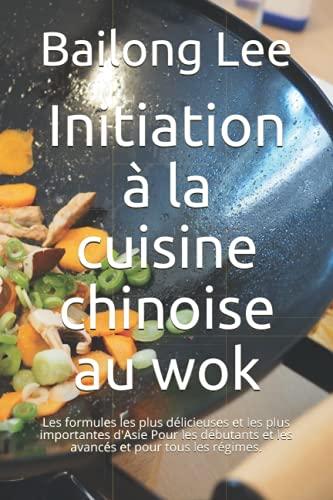 Initiation à la cuisine chinoise au wok: Les formules les plus délicieuses et les plus importantes...