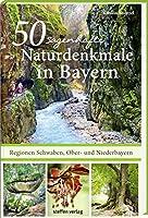 50 sagenhafte Naturdenkmale in Bayern - Regionen Schwaben, Ober- und Niederbayern: Baeume, Wasserfaelle, Hoehlen, Findlinge, Schluchten