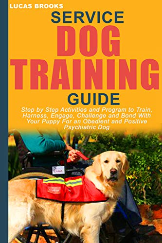 SERVICE DOG TRAINING GUIDE: Step by Step Activities and Program to Train, Harness, Engage, Challenge and Bond With Your Puppy For an Obedient and Positive Psychiatric Dog