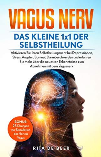 Vagus Nerv - Das kleine 1x1 der Selbstheilung: 25 Vagus Übungen bei Stress, Depressionen, Burnout, Darmbeschwerden und neue Erkenntisse zum Abnehmen mit dem Nervus Vagus (Vagus-Nerv 1)