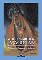 Witch, Warlock & Magician: Historical Sketches of Magic and Witchcraft in England and Scotland