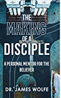 The Making of A Disciple: A Personal Mentor for the Believer