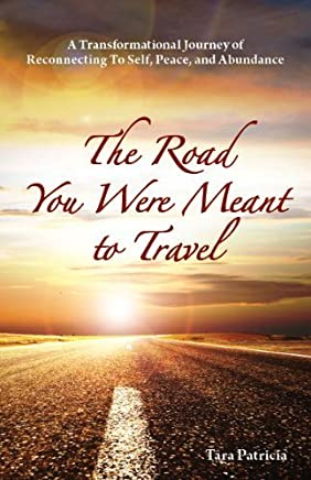 The Road You Were Meant To Travel, A Transformational Journey of Reconnecting To Self, Peace, and Abundance by Tara Patricia (2011-03-30)