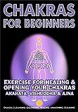 Chakras For Beginners: Exercise For Healing & Opening Your Chakras Anahata, Vishuddha & Ajna (Chakra Cleansing, Chakra Balancing, Chakra Healing, Chakra Awakening, Chakra Clearing) (English Edition)