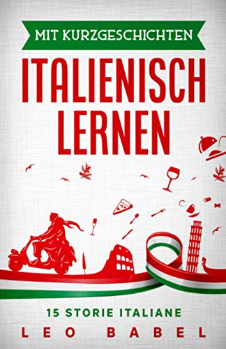 Mit Kurzgeschichten Italienisch lernen - 15 storie italiane: Italien und seine Kultur kennen lernen. 15 Kurzgeschichten für Anfänger und ... und Vokabellisten (Leo Babels Sprachbücher)