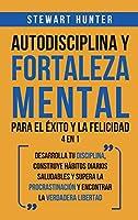 Autodisciplina y Fortaleza Mental Para el Éxito y la Felicidad 2 en 1: Desarrolla tu disciplina, construye hábitos diarios saludables y supera la procrastinación y encontrar la verdadera libertad