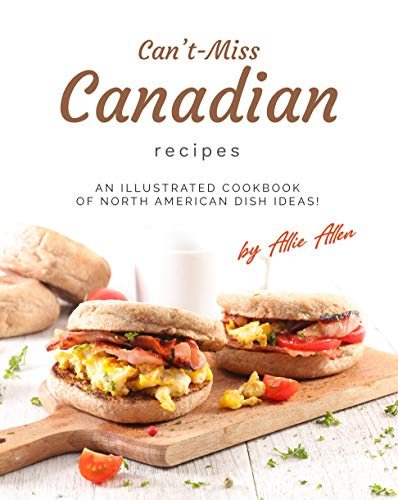 Can't-Miss Canadian Recipes: An Illustrated Cookbook of...