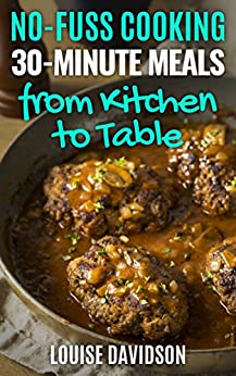 30-Minute Meals  from Kitchen to Table   : Quick and Easy One-Pot Meal Recipes (No-Fuss cooking Book 3) by [louise Davidson]