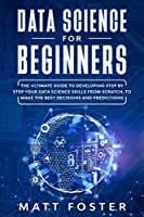 Data Science for Beginners: : The Ultimate Guide To Developing Step By Step Your Data Science Skills From Scratch, To Make The Best Decisions And Predictions