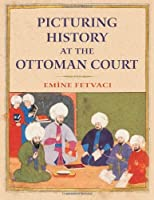 Picturing History at the Ottoman Court by Emine Fetvaci(2013-02-06)