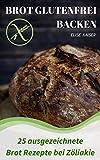Brot glutenfrei backen: 25 Rezepte einfach glutenfrei kochen bei Lebensmittel Unverträglichkeit - Glutenfreies Kochbuch: 25 ausgezeichnete Brot Rezepte bei Zöliakie