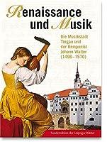 Renaissance und Musik: Die Musikstadt Torgau und der Komponist Johann Walter (1496-1570)