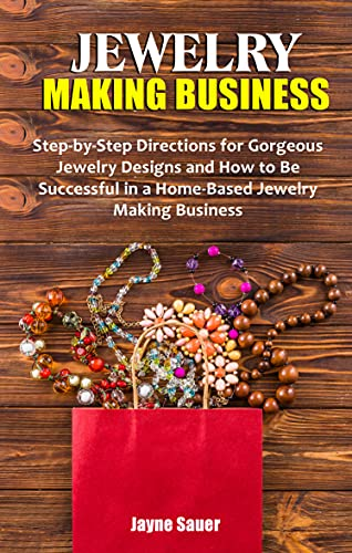 JEWELRY MAKING BUSINESS: Step-by-Step Directions for Gorgeous Jewelry Designs and How to Be Successful in a Home-Based Jewelry Making Business (English Edition)