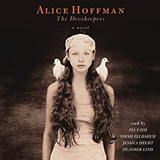 The Dovekeepers     A Novel              By:                                                                                                                                 Alice Hoffman,                                                                                        Heather Lind                               Narrated by:                                                                                                                                 Aya Cash,                                                                                        Jessica Hecht,                                                                                        Tovah Feldshuh                      Length: 19 hrs and 1 min     1,886 ratings     Overall 4.1