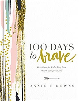 100 Days to Brave: Devotions for Unlocking Your Most Courageous Self (English Edition) di [Annie F. Downs]