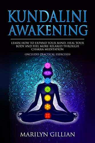 Kundalini Awakening: Learn How to Expand Your Mind, Heal Your Body and Feel More Relaxed Through Chakra Meditation (Includes Practical Exercises) (English Edition)