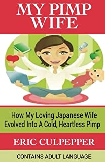 My Pimp Wife: How My Loving Japanese Wife Evolved Into A Cold, Heartless Pimp [Idioma Inglés]