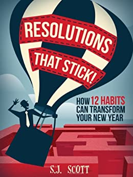 Resolutions That Stick! How 12 Habits Can Transform Your New Year by [S.J. Scott]