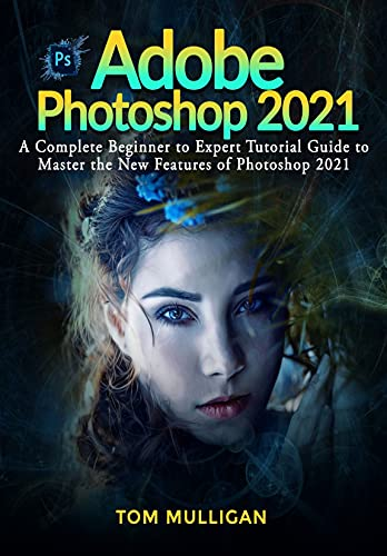 Adobe Photoshop 2021: A Complete Beginner to Expert Tutorial Guide to Master the New Features of Photoshop 2021 (English Edition)