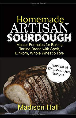 Homemade Artisan Sourdough: Master Formulas for Baking Tartine Bread with Spelt, Einkorn, Whole Wheat & Rye