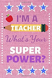 I'ma Teacher what's your superpower?: Teacher Notebook / Journal: This is a great and fun inspirational gift for your teacher to show your appreciation / gratitude and say Thank You.