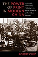 The Power of Print in Modern China: Intellectuals and Industrial Publishing from the End of Empire to Maoist State Socialism (Studies of the Weatherhead East Asian Institute, Columbia University)