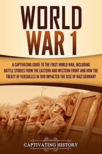 World War 1: A Captivating Guide to the First World War, Including Battle Stories from the Eastern and Western Front and How the Treaty of...
