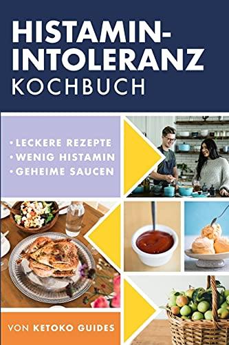 Histamin-Intoleranz Kochbuch: Leckere, nahrhafte, histaminarme Rezepte und jede Zutat mit Histamingehalt gekennzeichnet