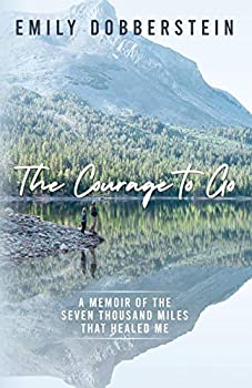 The Courage to Go  A Memoir of the Seven Thousand Miles That Healed Me