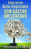 Como Ser Um Autor Empresário Sem Gastar Um Centavo (Portuguese Edition)
