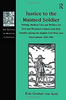 Justice to the Maimed Soldier: Nursing, Medical Care and Welfare for Sick and Wounded Soldiers and Their Families During the English Civil Wars and Interregnum, 1642-1660