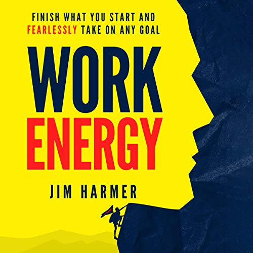 Work Energy: Finish What You Start and Fearlessly Take on Any Goal Audiobook By Jim Harmer cover art