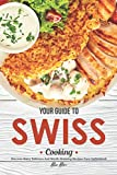 Your Guide to Swiss Cooking: Discover Many Delicious and Mouth-Watering Recipes from Switzerland!