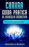 Chakra Guida Pratica al Risveglio Energetico: Ritrova l'armonia e il benessere quotidiano con l'esercizio di corpo, mente e spirito