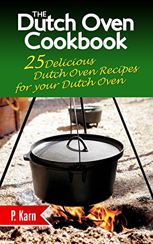 The Dutch Oven Cookbook: 25 Delicious Dutch Oven Recipes for your Dutch Oven by [P. Karn]