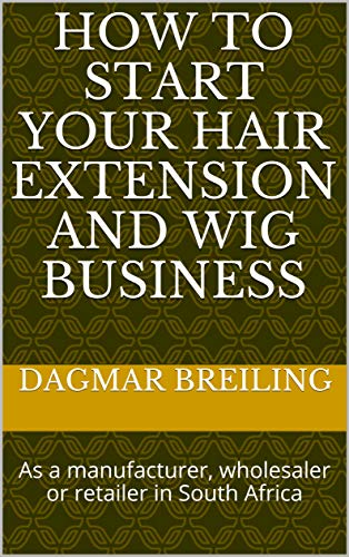 How to start your hair extension and wig business: As a manufacturer, wholesaler or retailer in South Africa (How To Start Your Business)
