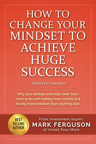 Real Estate Investing Books! - How to Change Your Mindset to Achieve Huge Success: Why your attitude and daily habits have more to do with making more money and having more freedom ... else. (InvestFourMore Investor Series)