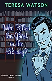 Who Killed the Ghost in the Library: A Ghost writer Mystery