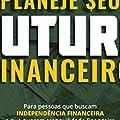 Planeje seu Futuro Financeiro: Para Pessoas que Buscam Independência Financeira e que Querem Tranquilidade Financeira Não Apenas Hoje