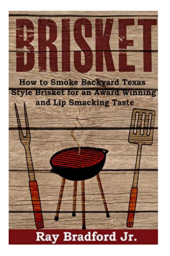 Brisket: How to Smoke Backyard Texas Style Brisket for an Award Winning And Lip Smacking Taste (The Ultimate Brisket Book: Taste So Good They Will Be Coming Back for More)
