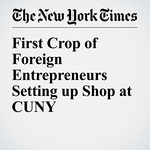 First Crop of Foreign Entrepreneurs Setting up Shop at CUNY audiobook cover art