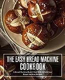 The Easy Bread Machine Cookbook: A Bread Machine Book Filled With 50 Delicious Bread Machine Recipes