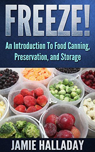 Food Storage: An Introduction To Food Canning, Preservation, and Storage - Freeze! (Garden Life) by [Jamie Halladay]