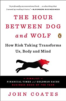 The Hour Between Dog and Wolf: How Risk Taking Transforms Us, Body and Mind by [John Coates]