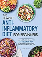 The Complete Anti-Inflammatory Diet for Beginners: Easy and Healthy Recipes with 21-Day Meal Plan to Reduce Inflammatory and Make You Feel Better Than Ever