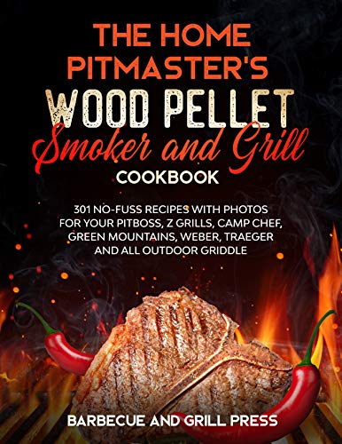 The Home Pitmaster's Wood Pellet Smoker and Grill Cookbook: 301 No-Fuss Recipes with Photos for your Pitboss, Z Grills, Camp Chef, Green Mountains, Weber, ... (Barbecue and Grill Masterclass Book 6)