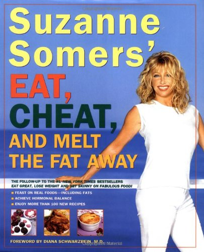 Suzanne Somers' Eat, Cheat, and Melt the Fat Away: *Feast on Real Foods--Including Fats *Achieve Hor
