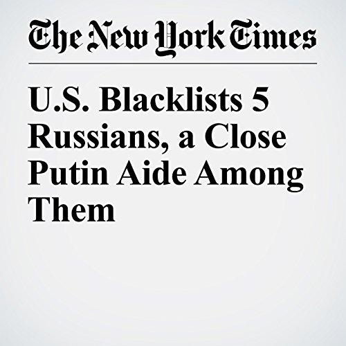 U.S. Blacklists 5 Russians, a Close Putin Aide Among Them copertina