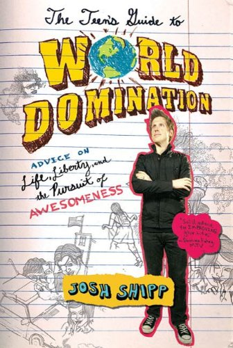The Teens Guide To World Domination Advice On Life Liberty And The Pursuit Of Awesomeness By Josh Shipp