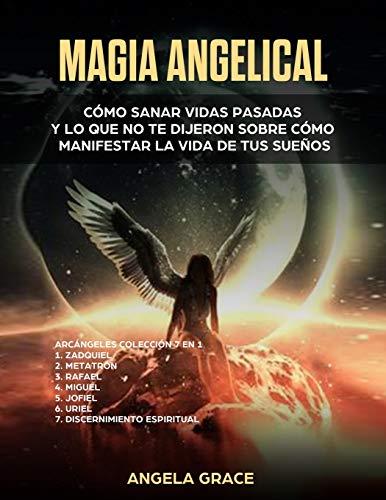 Magia Angelical (Arcángeles Colección 7 en 1): Cómo sanar vidas pasadas y lo que no te dijeron sobre cómo manifestar la vida de tus sueños